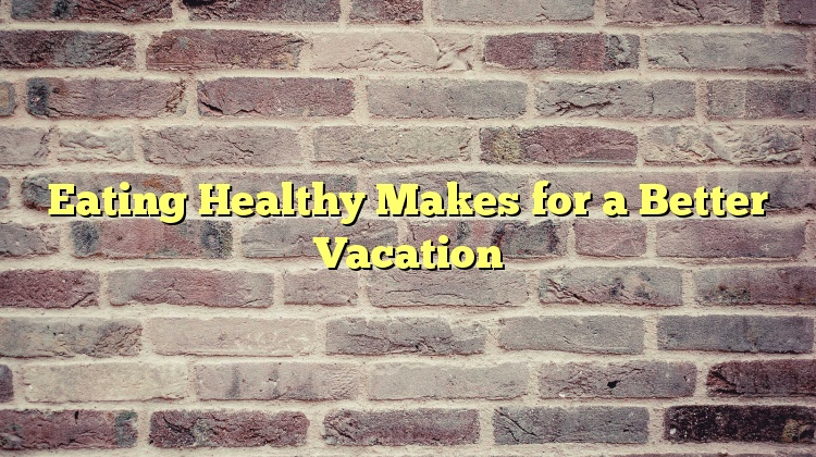 Eating Healthy Makes for a Better Vacation
